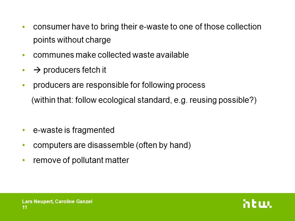consumer have to bring their e-waste to one of those collection points without charge communes make collected waste available  producers fetch it producers are responsible for following process (within that: follow ecological standard, e.g.