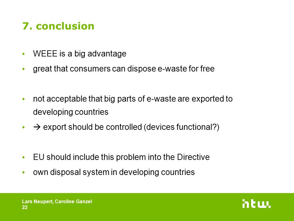 7. conclusion WEEE is a big advantage great that consumers can dispose e-waste for free not acceptable that big parts of e-waste are exported to devel