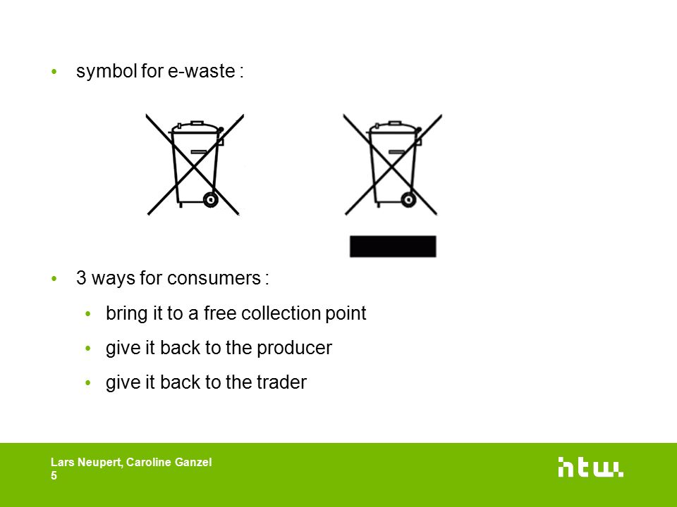 symbol for e-waste : 3 ways for consumers : bring it to a free collection point give it back to the producer give it back to the trader Lars Neupert, Caroline Ganzel 5