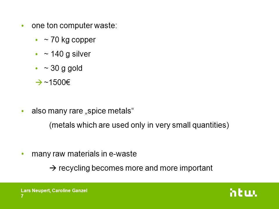 "one ton computer waste: ~ 70 kg copper ~ 140 g silver ~ 30 g gold  ~1500€ also many rare ""spice metals (metals which are used only in very small quantities) many raw materials in e-waste  recycling becomes more and more important Lars Neupert, Caroline Ganzel 7"