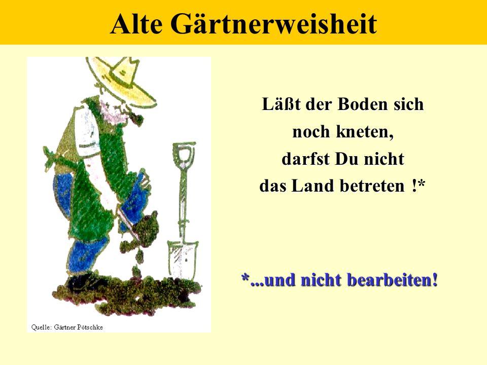 Alte Gärtnerweisheit Läßt der Boden sich noch kneten, darfst Du nicht das Land betreten das Land betreten !* *...und nicht bearbeiten!