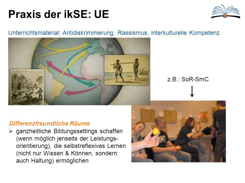 Praxis der ikSE: UE Unterrichtsmaterial: Antidiskriminierung, Rassismus, interkulturelle Kompetenz  ganzheitliche Bildungssettings schaffen (wenn möglich jenseits der Leistungs- orientierung), die selbstreflexives Lernen (nicht nur Wissen & Können, sondern auch Haltung) ermöglichen Differenzfreundliche Räume z.B.: SoR-SmC