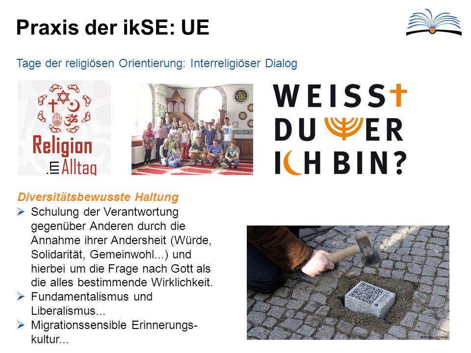 Praxis der ikSE: UE Tage der religiösen Orientierung: Interreligiöser Dialog  Schulung der Verantwortung gegenüber Anderen durch die Annahme ihrer Andersheit (Würde, Solidarität, Gemeinwohl...) und hierbei um die Frage nach Gott als die alles bestimmende Wirklichkeit.