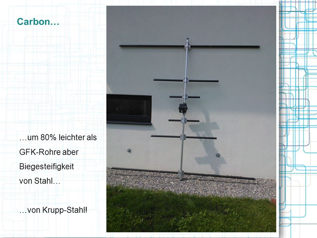 Carbon… …um 80% leichter als GFK-Rohre aber Biegesteifigkeit von Stahl… …von Krupp-Stahl!