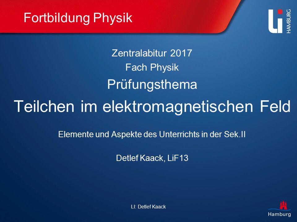 LI: Detlef Kaack Fortbildung Physik Zentralabitur 2017, Fach Physik Prüfungsthema: Teilchen im elektromagnetischen Feld Wichtiger Hinweis: Die hier angegebenen Inhalte, Formeln und Schwerpunkte sind und bleiben unverbindlich.