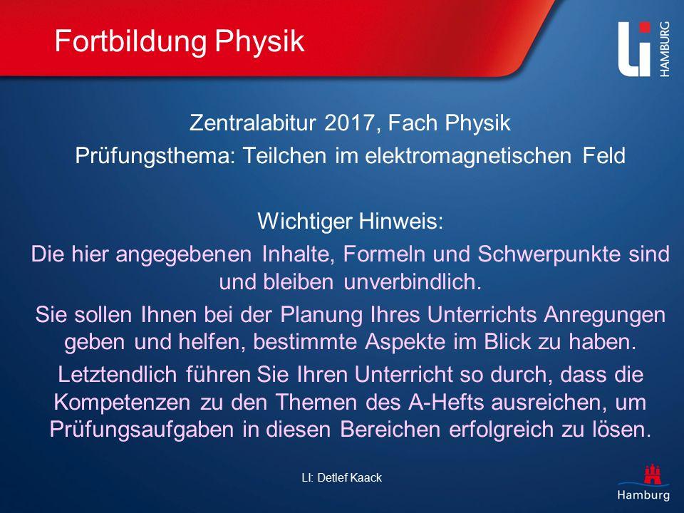 LI: Detlef Kaack Fortbildung Physik Zentralabitur 2017, Fach Physik Prüfungsthema: Teilchen im elektromagnetischen Feld Wichtiger Hinweis: Die hier an