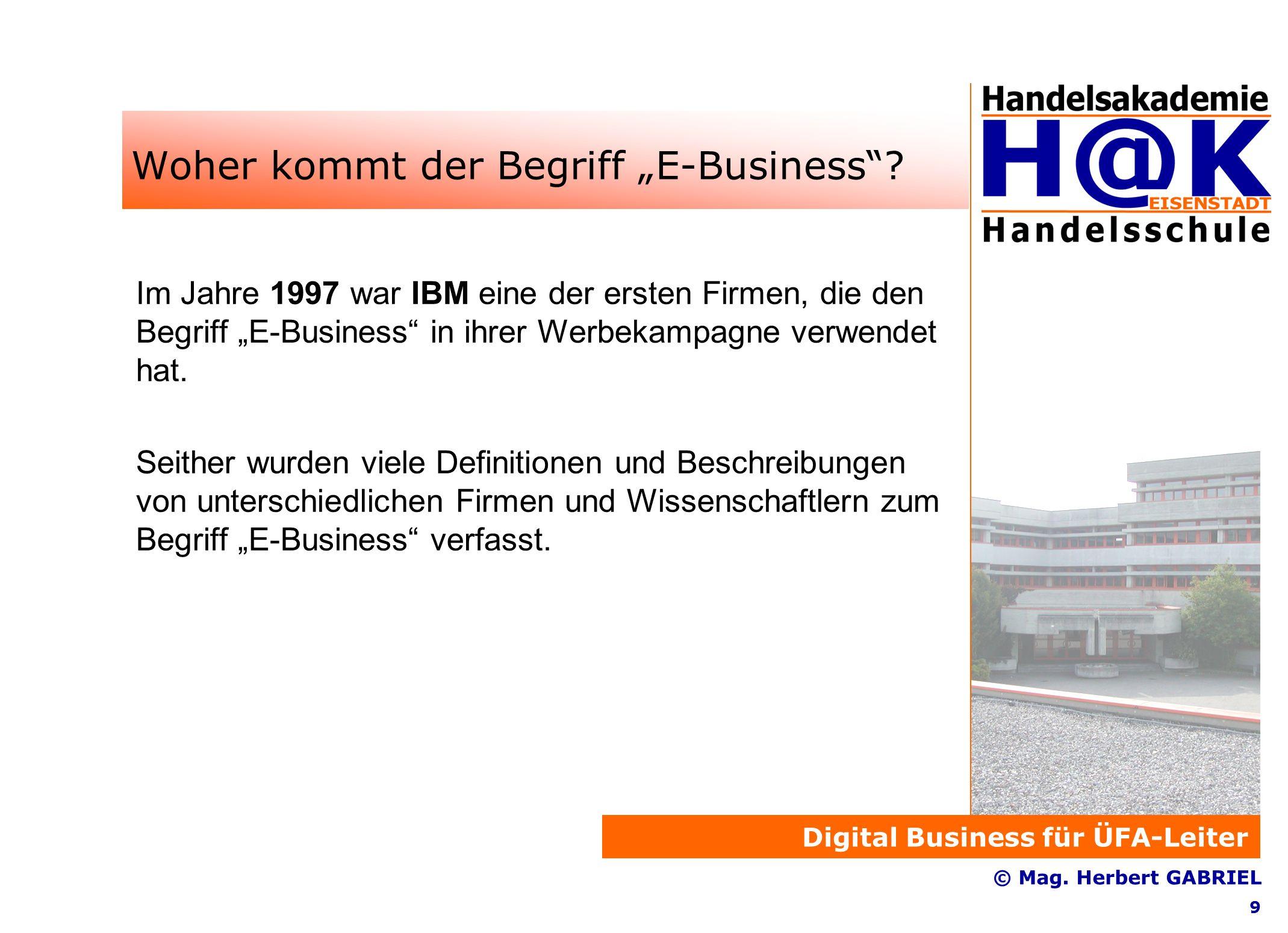 """Digital Business für ÜFA-Leiter © Mag. Herbert GABRIEL 9 Woher kommt der Begriff """"E-Business ."""