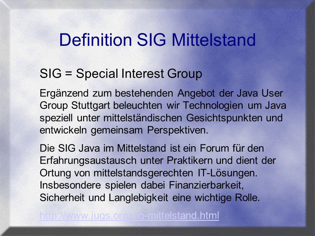Definition SIG Mittelstand SIG = Special Interest Group Ergänzend zum bestehenden Angebot der Java User Group Stuttgart beleuchten wir Technologien um Java speziell unter mittelständischen Gesichtspunkten und entwickeln gemeinsam Perspektiven.