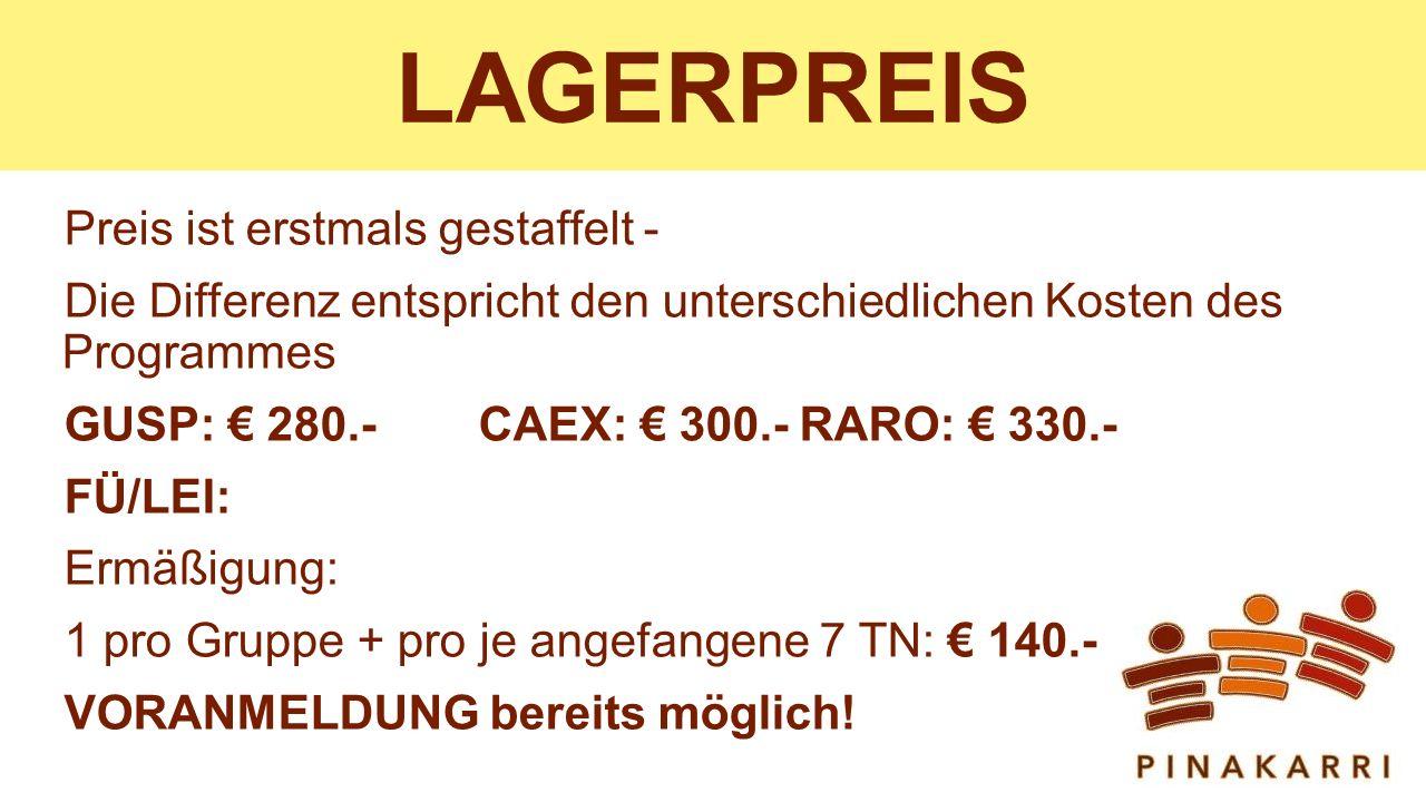 LAGERPREIS Preis ist erstmals gestaffelt - Die Differenz entspricht den unterschiedlichen Kosten des Programmes GUSP: € 280.-CAEX: € 300.-RARO: € 330.- FÜ/LEI: Ermäßigung: 1 pro Gruppe + pro je angefangene 7 TN: € 140.- VORANMELDUNG bereits möglich!