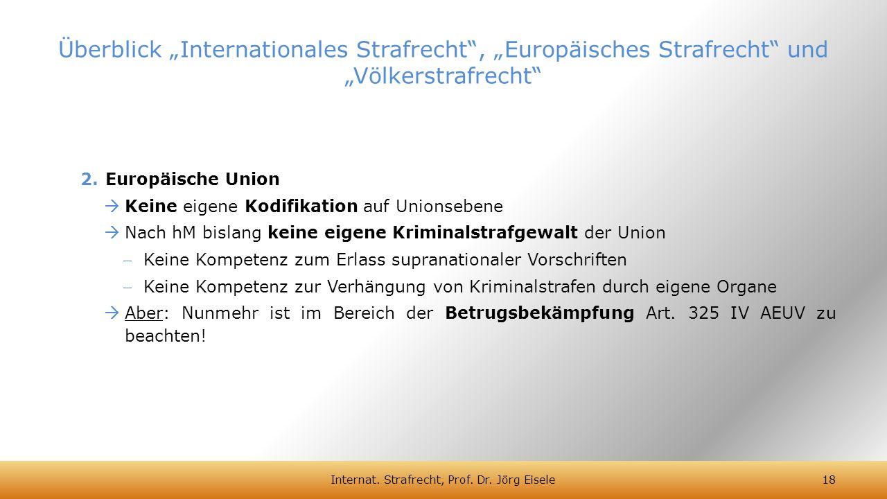 2.Europäische Union  Keine eigene Kodifikation auf Unionsebene  Nach hM bislang keine eigene Kriminalstrafgewalt der Union Keine Kompetenz zum Erla