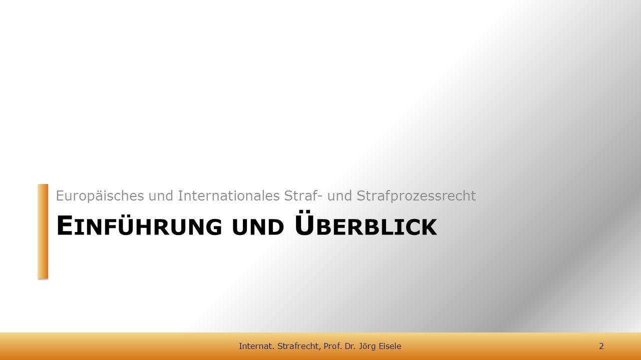 E INFÜHRUNG UND Ü BERBLICK Europäisches und Internationales Straf- und Strafprozessrecht 2Internat. Strafrecht, Prof. Dr. Jörg Eisele