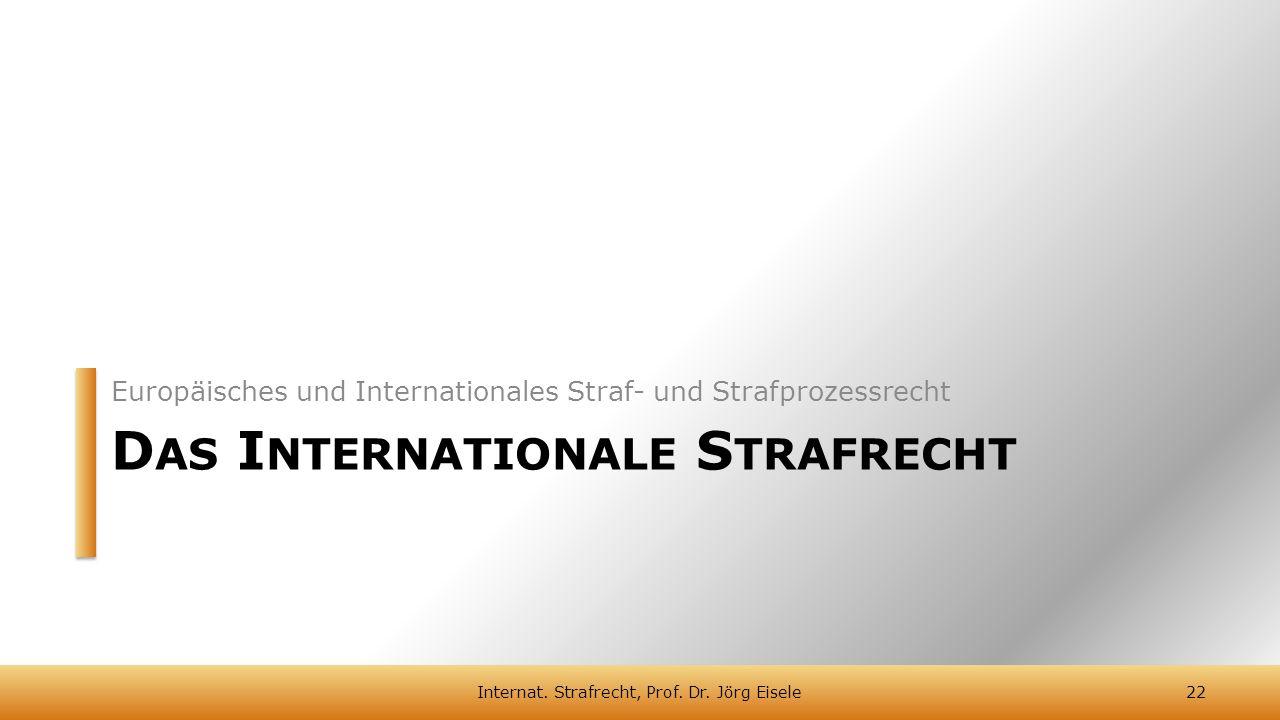 D AS I NTERNATIONALE S TRAFRECHT Europäisches und Internationales Straf- und Strafprozessrecht 22Internat. Strafrecht, Prof. Dr. Jörg Eisele