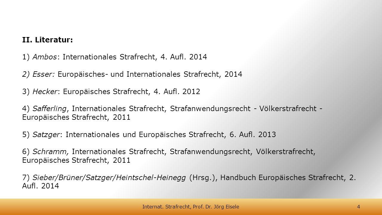 II. Literatur: 1) Ambos: Internationales Strafrecht, 4. Aufl. 2014 2) Esser: Europäisches- und Internationales Strafrecht, 2014 3) Hecker: Europäische