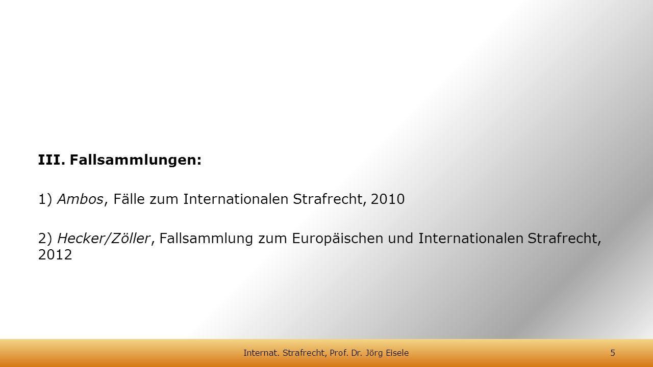 III. Fallsammlungen: 1) Ambos, Fälle zum Internationalen Strafrecht, 2010 2) Hecker/Zöller, Fallsammlung zum Europäischen und Internationalen Strafrec