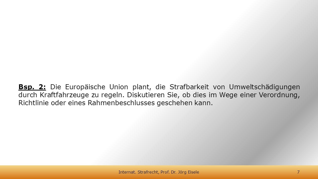 Bsp. 2: Die Europäische Union plant, die Strafbarkeit von Umweltschädigungen durch Kraftfahrzeuge zu regeln. Diskutieren Sie, ob dies im Wege einer Ve