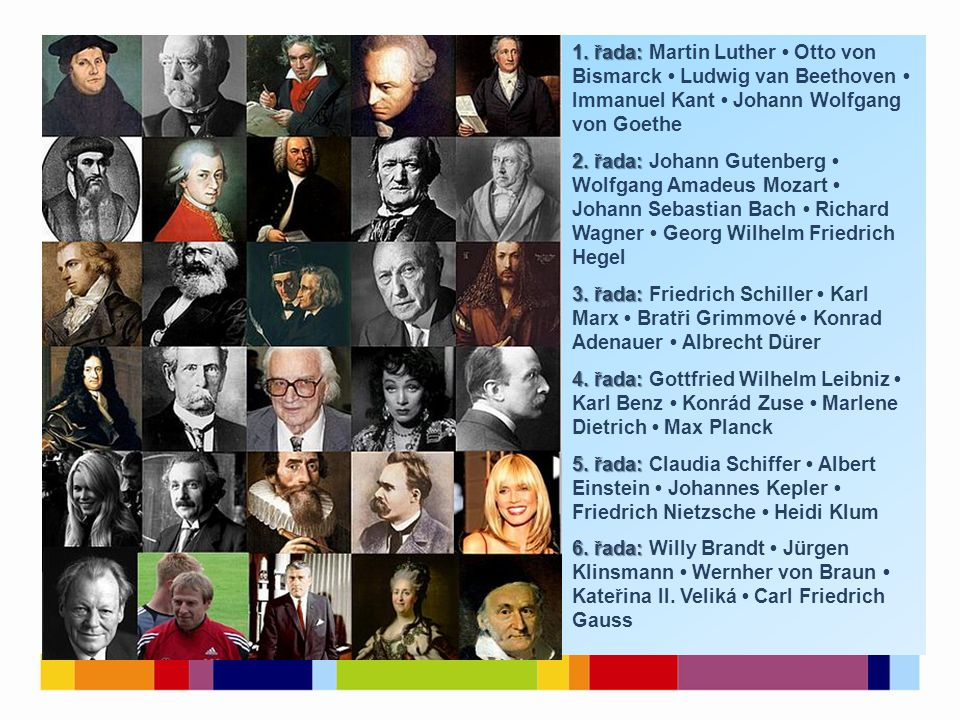 1. řada: 1. řada: Martin Luther Otto von Bismarck Ludwig van Beethoven Immanuel Kant Johann Wolfgang von Goethe 2. řada: 2. řada: Johann Gutenberg Wol