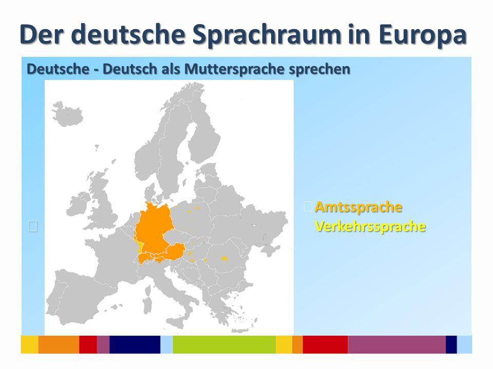 Der deutsche Sprachraum in Europa Deutsche - Deutsch als Muttersprache sprechen Amtssprache Amtssprache Verkehrssprache Verkehrssprache