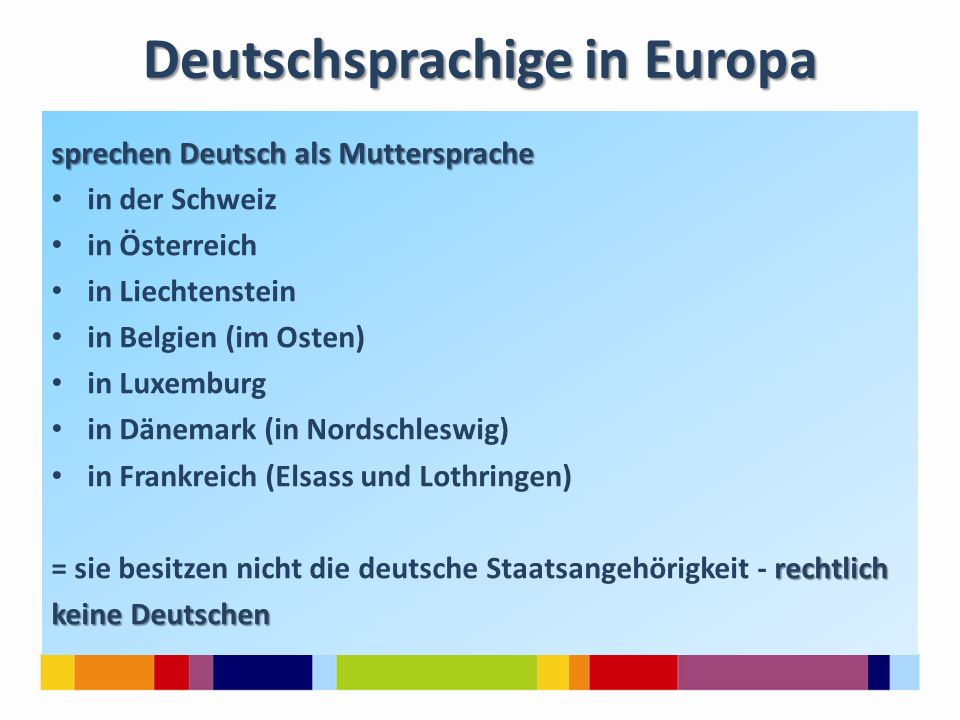 Deutschsprachige in Europa sprechen Deutsch als Muttersprache in der Schweiz in Österreich in Liechtenstein in Belgien (im Osten) in Luxemburg in Däne