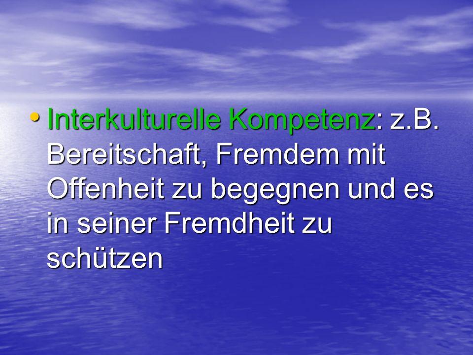 Interkulturelle Kompetenz: z.B. Bereitschaft, Fremdem mit Offenheit zu begegnen und es in seiner Fremdheit zu schützen Interkulturelle Kompetenz: z.B.
