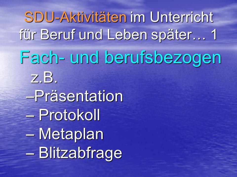 SDU-Aktivitäten im Unterricht für Beruf und Leben später… 1 Fach- und berufsbezogen Fach- und berufsbezogen z.B. z.B. –Präsentation – Protokoll – Meta