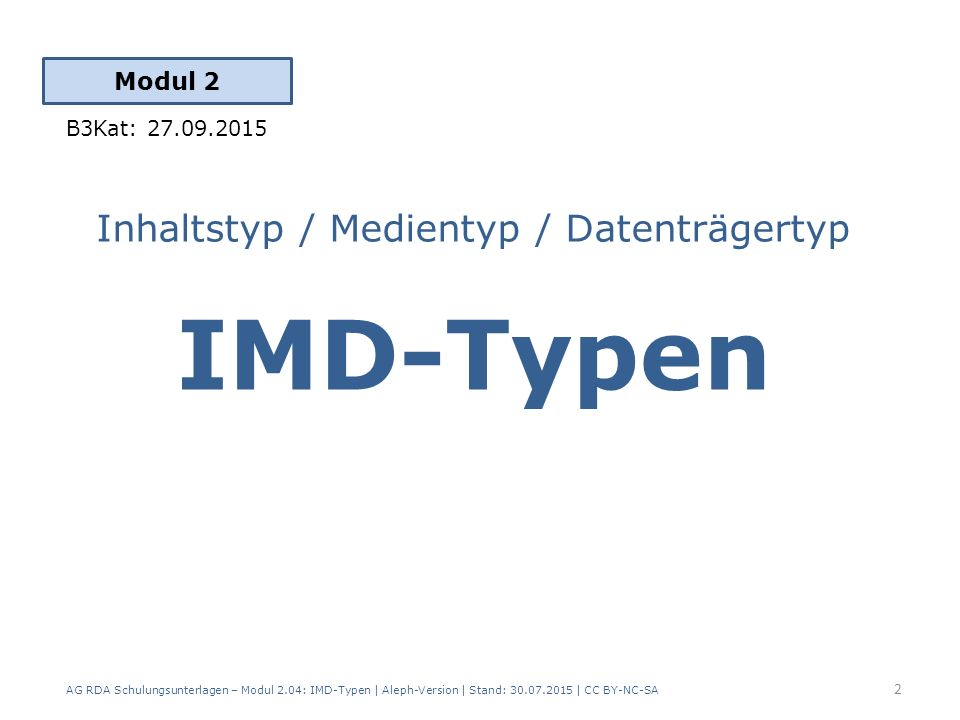 Inhaltstyp / Medientyp / Datenträgertyp IMD-Typen Modul 2 2 AG RDA Schulungsunterlagen – Modul 2.04: IMD-Typen | Aleph-Version | Stand: 30.07.2015 | CC BY-NC-SA B3Kat: 27.09.2015