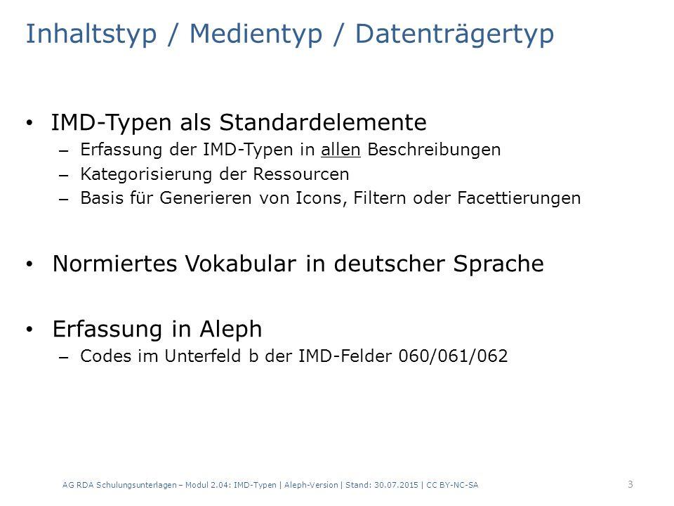 Inhaltstyp / Medientyp / Datenträgertyp IMD-Typen als Standardelemente – Erfassung der IMD-Typen in allen Beschreibungen – Kategorisierung der Ressourcen – Basis für Generieren von Icons, Filtern oder Facettierungen Normiertes Vokabular in deutscher Sprache Erfassung in Aleph – Codes im Unterfeld b der IMD-Felder 060/061/062 AG RDA Schulungsunterlagen – Modul 2.04: IMD-Typen | Aleph-Version | Stand: 30.07.2015 | CC BY-NC-SA 3