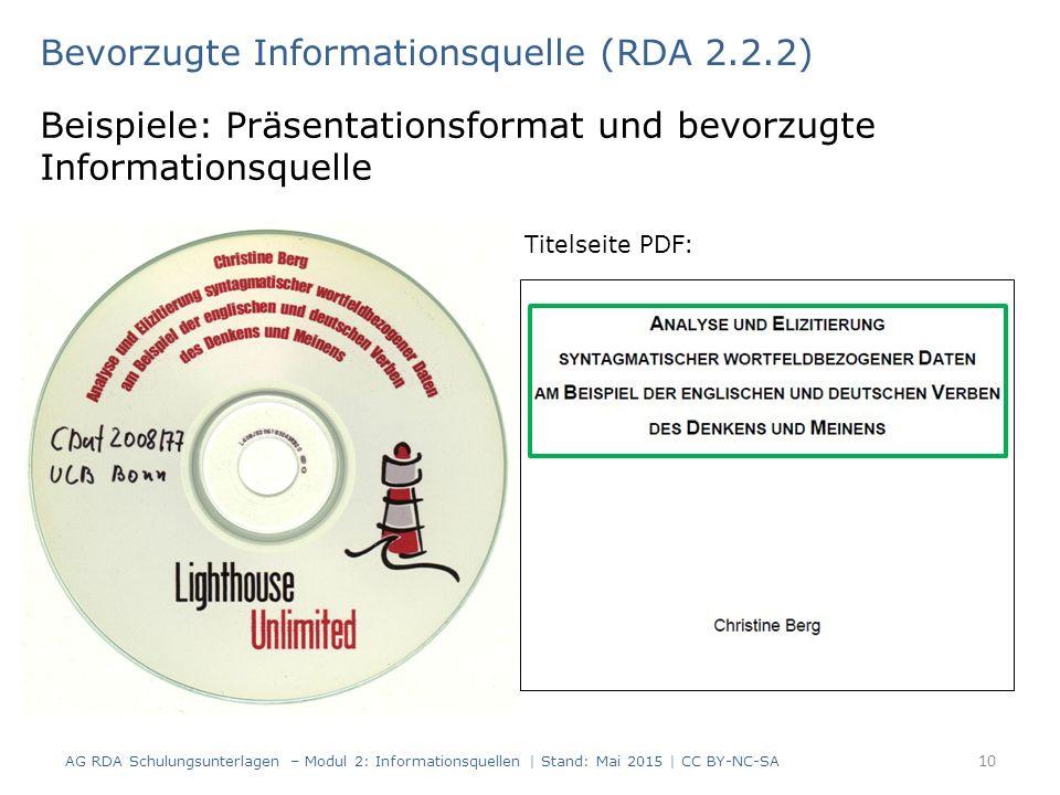 Bevorzugte Informationsquelle (RDA 2.2.2) Beispiele: Präsentationsformat und bevorzugte Informationsquelle Titelseite PDF: AG RDA Schulungsunterlagen – Modul 2: Informationsquellen | Stand: Mai 2015 | CC BY-NC-SA 10