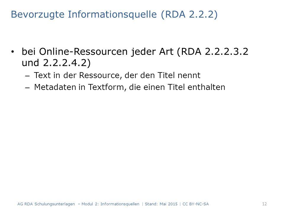 bei Online-Ressourcen jeder Art (RDA 2.2.2.3.2 und 2.2.2.4.2) – Text in der Ressource, der den Titel nennt – Metadaten in Textform, die einen Titel enthalten Bevorzugte Informationsquelle (RDA 2.2.2) AG RDA Schulungsunterlagen – Modul 2: Informationsquellen | Stand: Mai 2015 | CC BY-NC-SA 12
