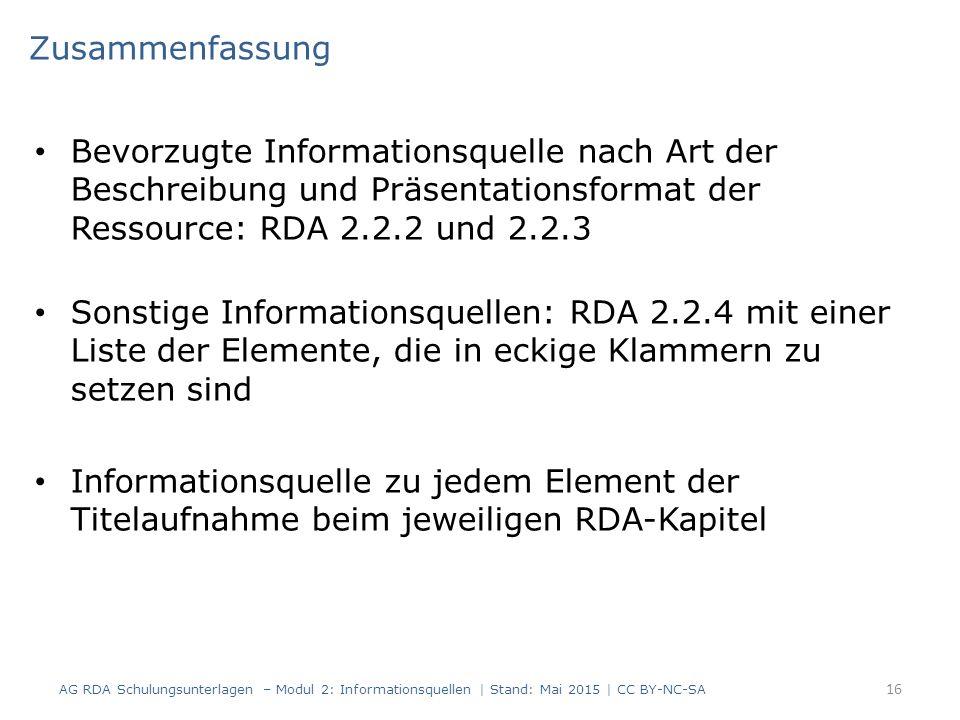 Bevorzugte Informationsquelle nach Art der Beschreibung und Präsentationsformat der Ressource: RDA 2.2.2 und 2.2.3 Sonstige Informationsquellen: RDA 2.2.4 mit einer Liste der Elemente, die in eckige Klammern zu setzen sind Informationsquelle zu jedem Element der Titelaufnahme beim jeweiligen RDA-Kapitel Zusammenfassung AG RDA Schulungsunterlagen – Modul 2: Informationsquellen | Stand: Mai 2015 | CC BY-NC-SA 16