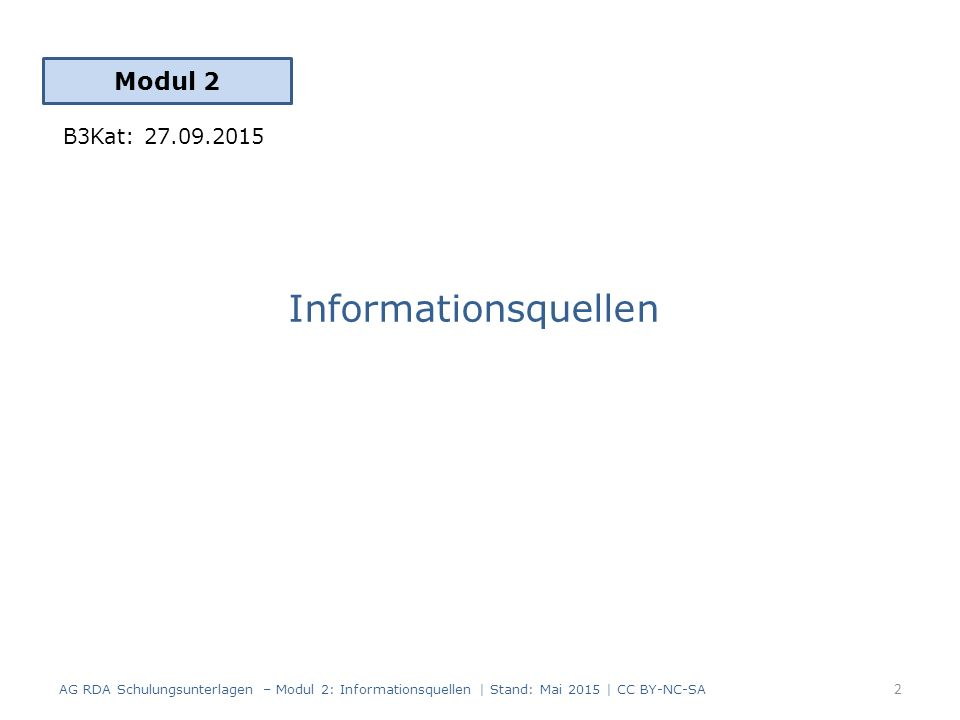 Informationsquellen Modul 2 2 AG RDA Schulungsunterlagen – Modul 2: Informationsquellen | Stand: Mai 2015 | CC BY-NC-SA B3Kat: 27.09.2015