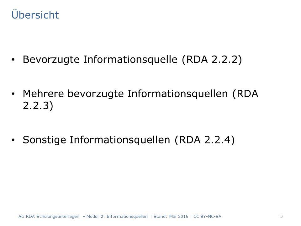 Übersicht Bevorzugte Informationsquelle (RDA 2.2.2) Mehrere bevorzugte Informationsquellen (RDA 2.2.3) Sonstige Informationsquellen (RDA 2.2.4) 3 AG RDA Schulungsunterlagen – Modul 2: Informationsquellen | Stand: Mai 2015 | CC BY-NC-SA