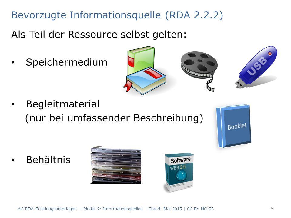 Als Teil der Ressource selbst gelten: Speichermedium Begleitmaterial (nur bei umfassender Beschreibung) Behältnis Bevorzugte Informationsquelle (RDA 2.2.2) AG RDA Schulungsunterlagen – Modul 2: Informationsquellen | Stand: Mai 2015 | CC BY-NC-SA 5