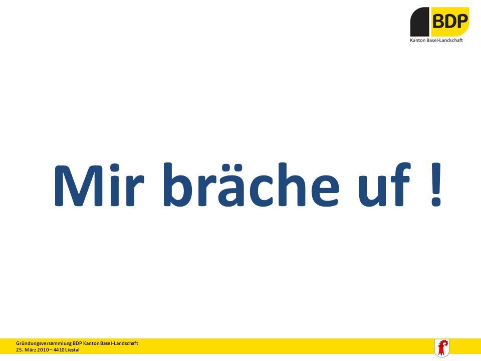 Mir bräche uf ! Gründungsversammlung BDP Kanton Basel-Landschaft 25. März 2010 – 4410 Liestal