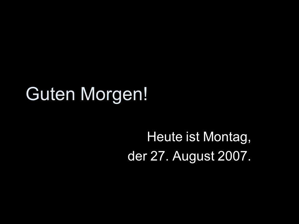 Guten Morgen! Heute ist Montag, der 27. August 2007.