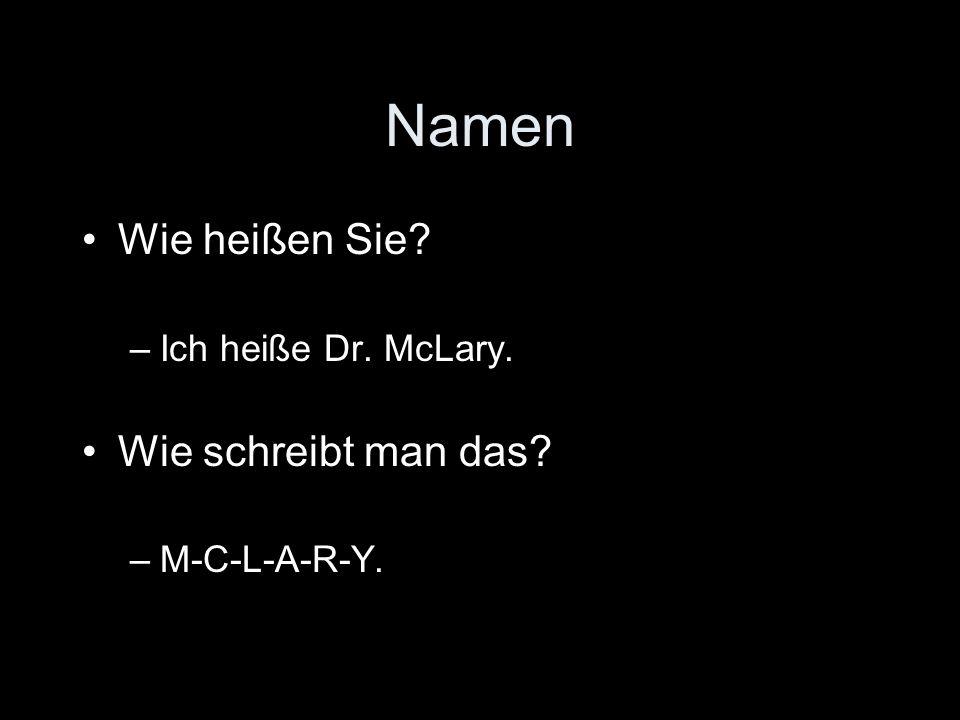 Namen Wie heißen Sie –Ich heiße Dr. McLary. Wie schreibt man das –M-C-L-A-R-Y.