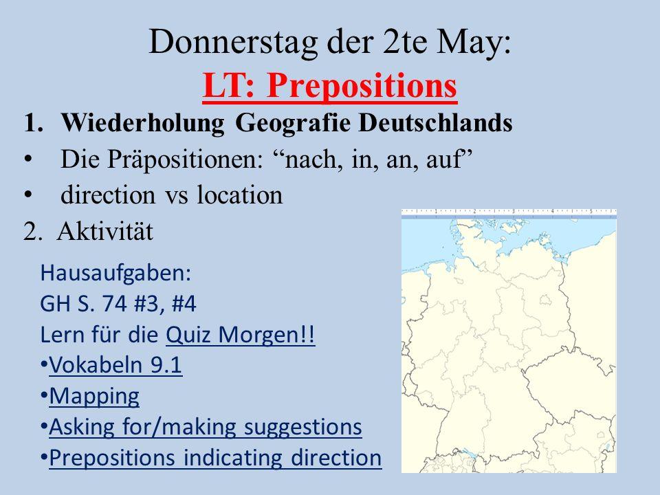 Donnerstag der 2te May: LT: Prepositions 1.Wiederholung Geografie Deutschlands Die Präpositionen: nach, in, an, auf direction vs location 2.