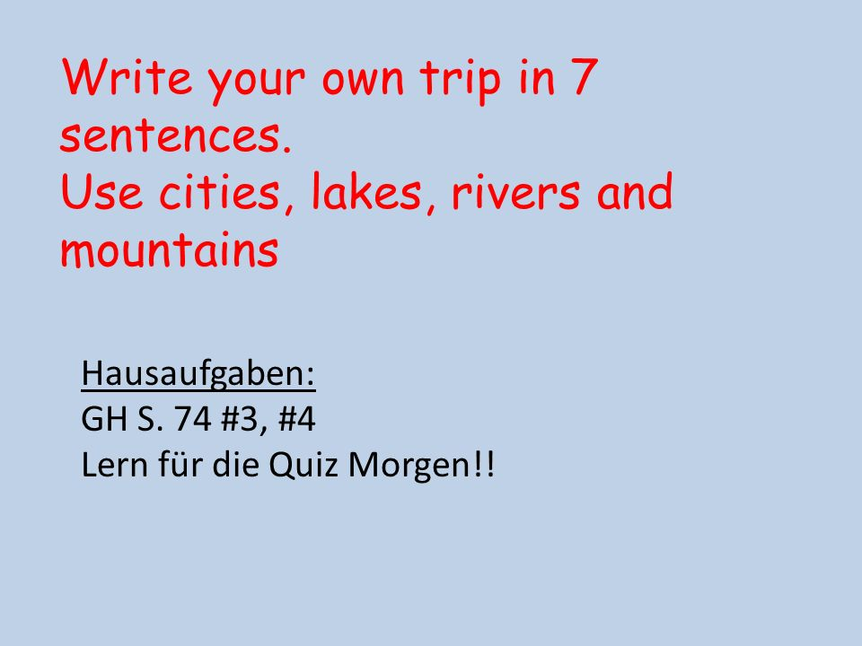Hausaufgaben: GH S. 74 #3, #4 Lern für die Quiz Morgen!! Write your own trip in 7 sentences. Use cities, lakes, rivers and mountains