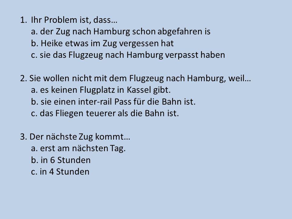 1.Ihr Problem ist, dass… a. der Zug nach Hamburg schon abgefahren is b. Heike etwas im Zug vergessen hat c. sie das Flugzeug nach Hamburg verpasst hab
