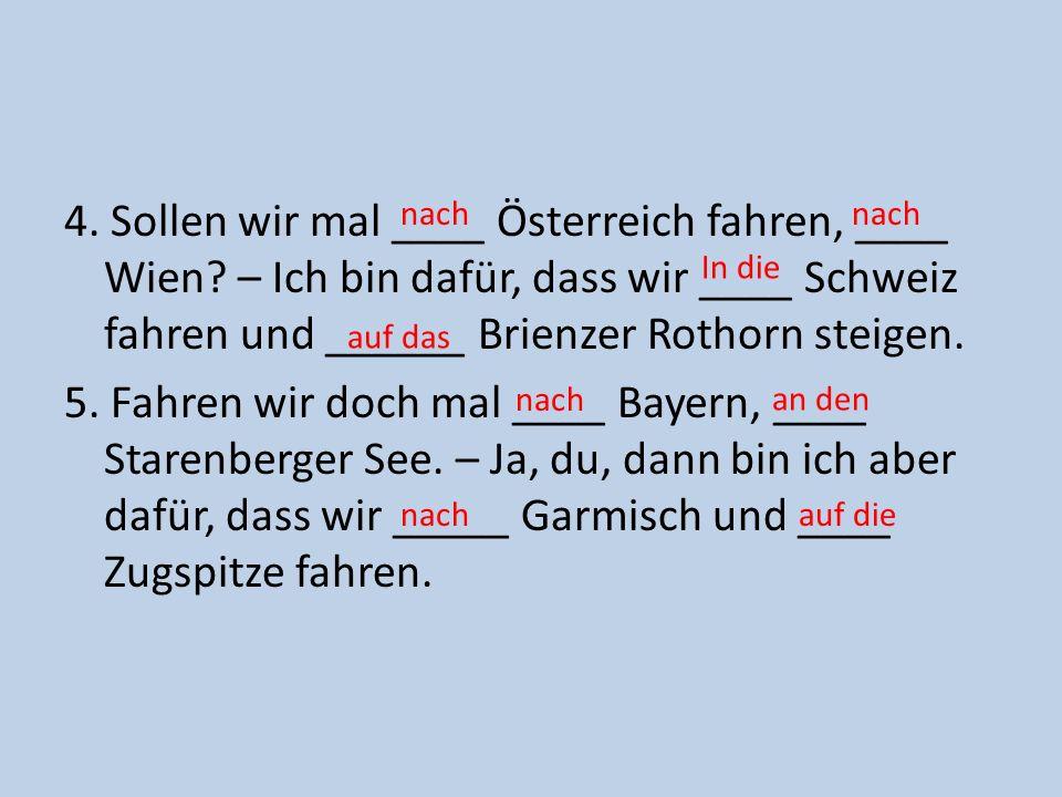 4. Sollen wir mal ____ Österreich fahren, ____ Wien? – Ich bin dafür, dass wir ____ Schweiz fahren und ______ Brienzer Rothorn steigen. 5. Fahren wir