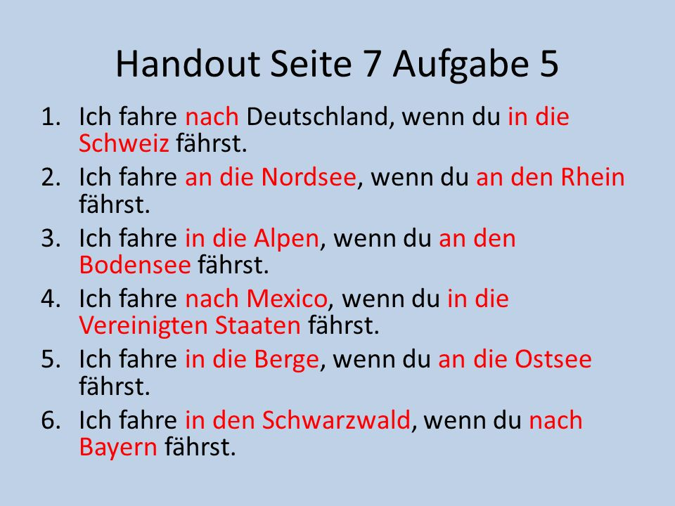 Handout Seite 7 Aufgabe 5 1.Ich fahre nach Deutschland, wenn du in die Schweiz fährst. 2.Ich fahre an die Nordsee, wenn du an den Rhein fährst. 3.Ich