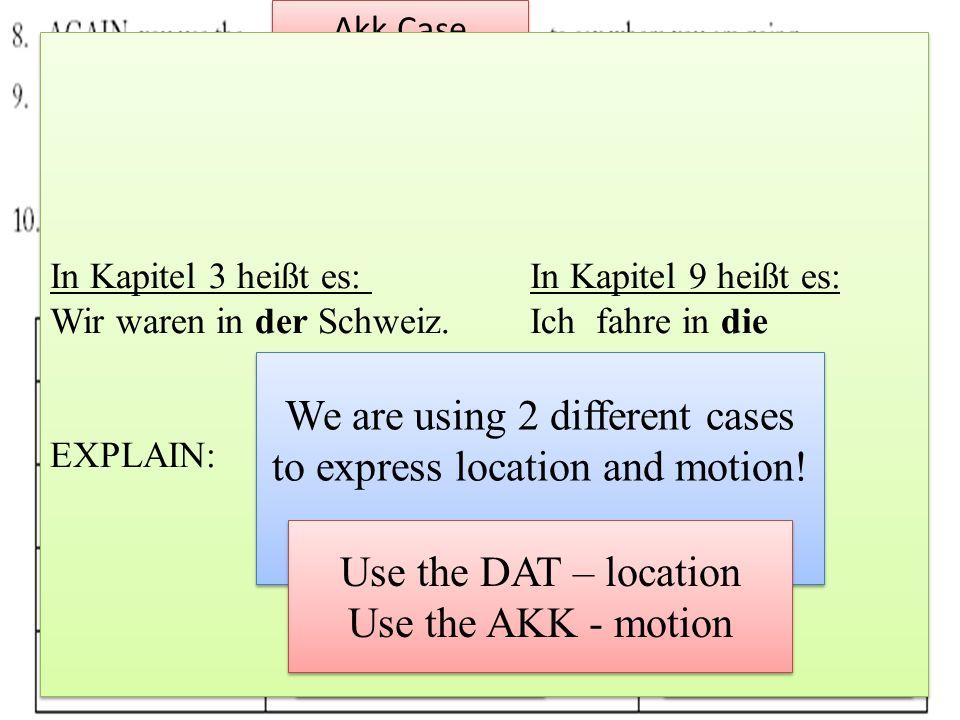 Akk Case Dat Case are den die das die dem der dem den In Kapitel 3 heißt es: In Kapitel 9 heißt es: Wir waren in der Schweiz. Ich fahre in die Schweiz