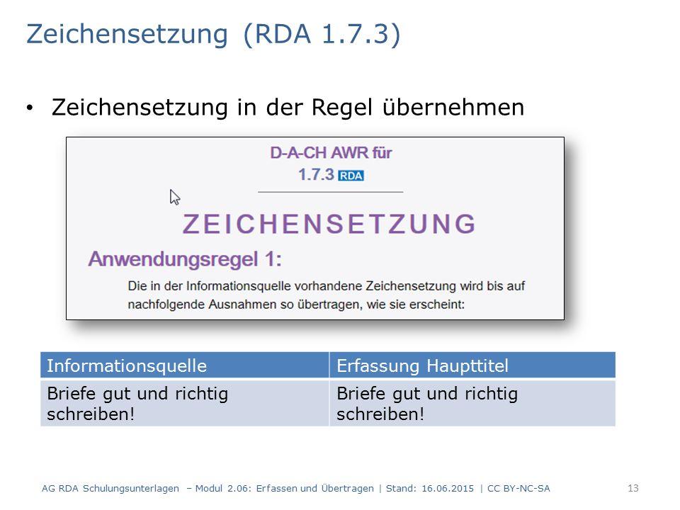 Zeichensetzung in der Regel übernehmen 13 Zeichensetzung (RDA 1.7.3) AG RDA Schulungsunterlagen – Modul 2.06: Erfassen und Übertragen | Stand: 16.06.2015 | CC BY-NC-SA InformationsquelleErfassung Haupttitel Briefe gut und richtig schreiben!