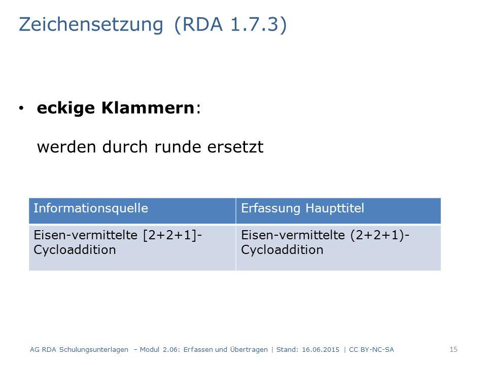 eckige Klammern: werden durch runde ersetzt 15 Zeichensetzung (RDA 1.7.3) AG RDA Schulungsunterlagen – Modul 2.06: Erfassen und Übertragen | Stand: 16.06.2015 | CC BY-NC-SA InformationsquelleErfassung Haupttitel Eisen-vermittelte [2+2+1]- Cycloaddition Eisen-vermittelte (2+2+1)- Cycloaddition