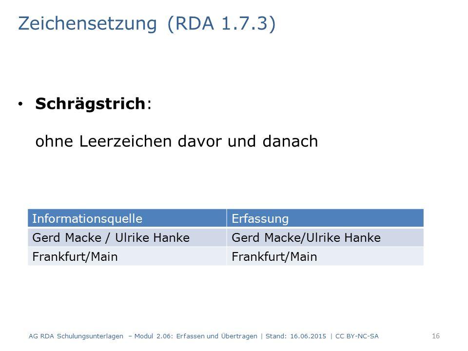 Schrägstrich: ohne Leerzeichen davor und danach 16 Zeichensetzung (RDA 1.7.3) AG RDA Schulungsunterlagen – Modul 2.06: Erfassen und Übertragen | Stand: 16.06.2015 | CC BY-NC-SA InformationsquelleErfassung Gerd Macke / Ulrike Hanke Frankfurt/Main