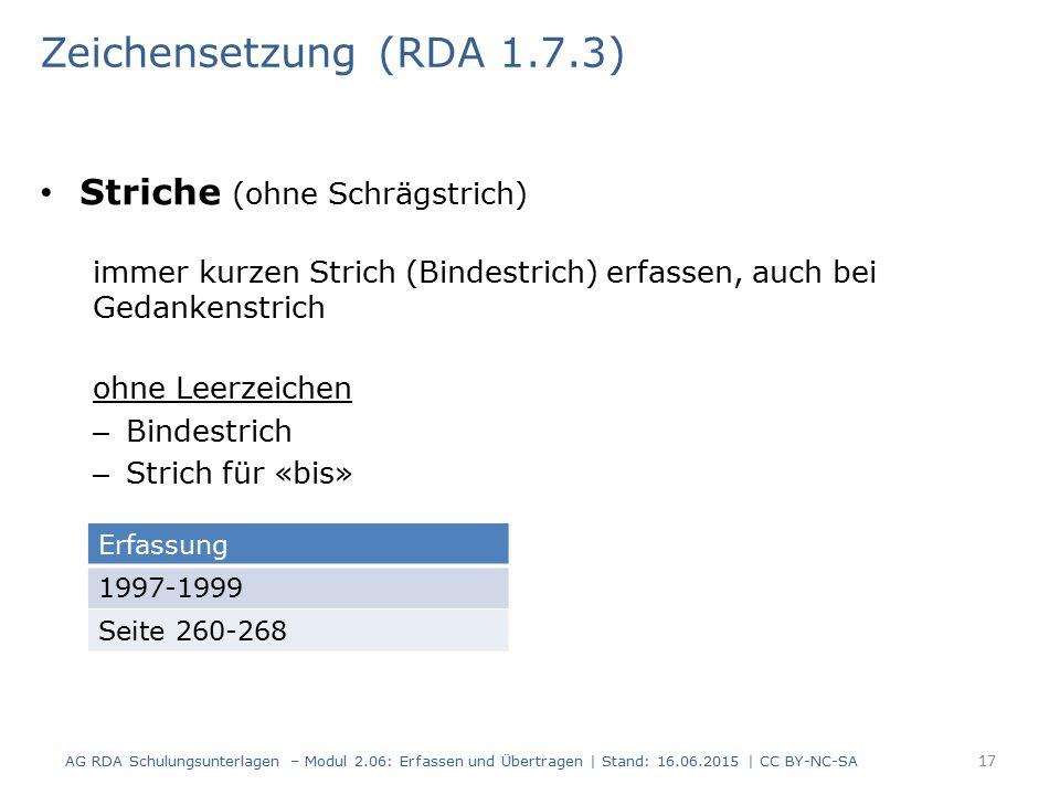 Striche (ohne Schrägstrich) immer kurzen Strich (Bindestrich) erfassen, auch bei Gedankenstrich 17 Zeichensetzung (RDA 1.7.3) AG RDA Schulungsunterlagen – Modul 2.06: Erfassen und Übertragen | Stand: 16.06.2015 | CC BY-NC-SA Erfassung 1997-1999 Seite 260-268 ohne Leerzeichen – Bindestrich – Strich für «bis»
