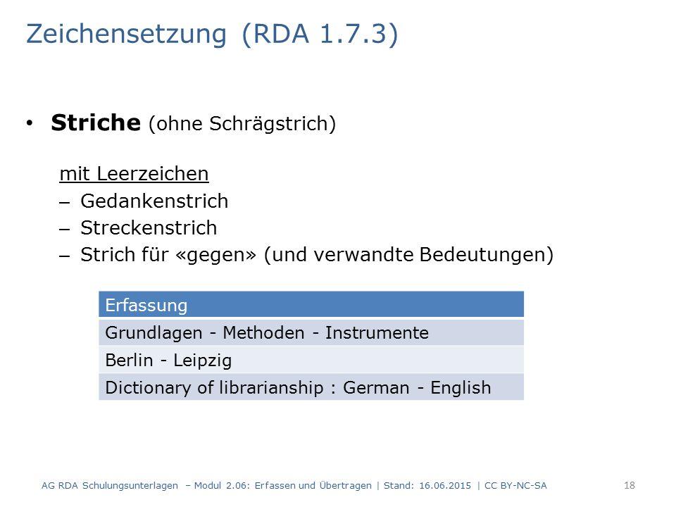 Striche (ohne Schrägstrich) mit Leerzeichen – Gedankenstrich – Streckenstrich – Strich für «gegen» (und verwandte Bedeutungen) 18 Zeichensetzung (RDA 1.7.3) AG RDA Schulungsunterlagen – Modul 2.06: Erfassen und Übertragen | Stand: 16.06.2015 | CC BY-NC-SA Erfassung Grundlagen - Methoden - Instrumente Berlin - Leipzig Dictionary of librarianship : German - English