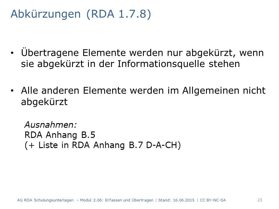 Übertragene Elemente werden nur abgekürzt, wenn sie abgekürzt in der Informationsquelle stehen Alle anderen Elemente werden im Allgemeinen nicht abgekürzt Ausnahmen: RDA Anhang B.5 (+ Liste in RDA Anhang B.7 D-A-CH) 23 Abkürzungen (RDA 1.7.8) AG RDA Schulungsunterlagen – Modul 2.06: Erfassen und Übertragen | Stand: 16.06.2015 | CC BY-NC-SA
