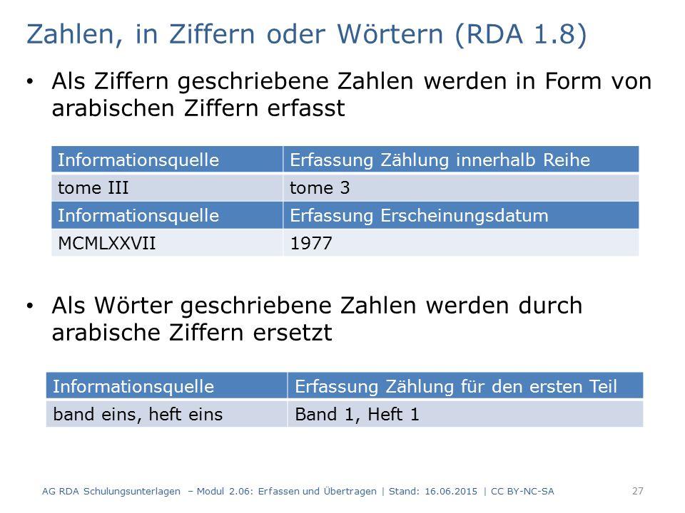 Zahlen, in Ziffern oder Wörtern (RDA 1.8) Als Ziffern geschriebene Zahlen werden in Form von arabischen Ziffern erfasst Als Wörter geschriebene Zahlen werden durch arabische Ziffern ersetzt AG RDA Schulungsunterlagen – Modul 2.06: Erfassen und Übertragen | Stand: 16.06.2015 | CC BY-NC-SA 27 InformationsquelleErfassung Zählung innerhalb Reihe tome IIItome 3 InformationsquelleErfassung Erscheinungsdatum MCMLXXVII1977 InformationsquelleErfassung Zählung für den ersten Teil band eins, heft einsBand 1, Heft 1