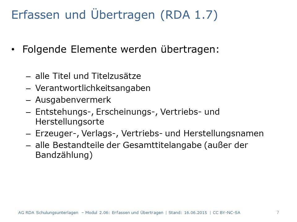 Erfassen und Übertragen (RDA 1.7) Folgende Elemente werden übertragen: – alle Titel und Titelzusätze – Verantwortlichkeitsangaben – Ausgabenvermerk – Entstehungs-, Erscheinungs-, Vertriebs- und Herstellungsorte – Erzeuger-, Verlags-, Vertriebs- und Herstellungsnamen – alle Bestandteile der Gesamttitelangabe (außer der Bandzählung) AG RDA Schulungsunterlagen – Modul 2.06: Erfassen und Übertragen | Stand: 16.06.2015 | CC BY-NC-SA 7