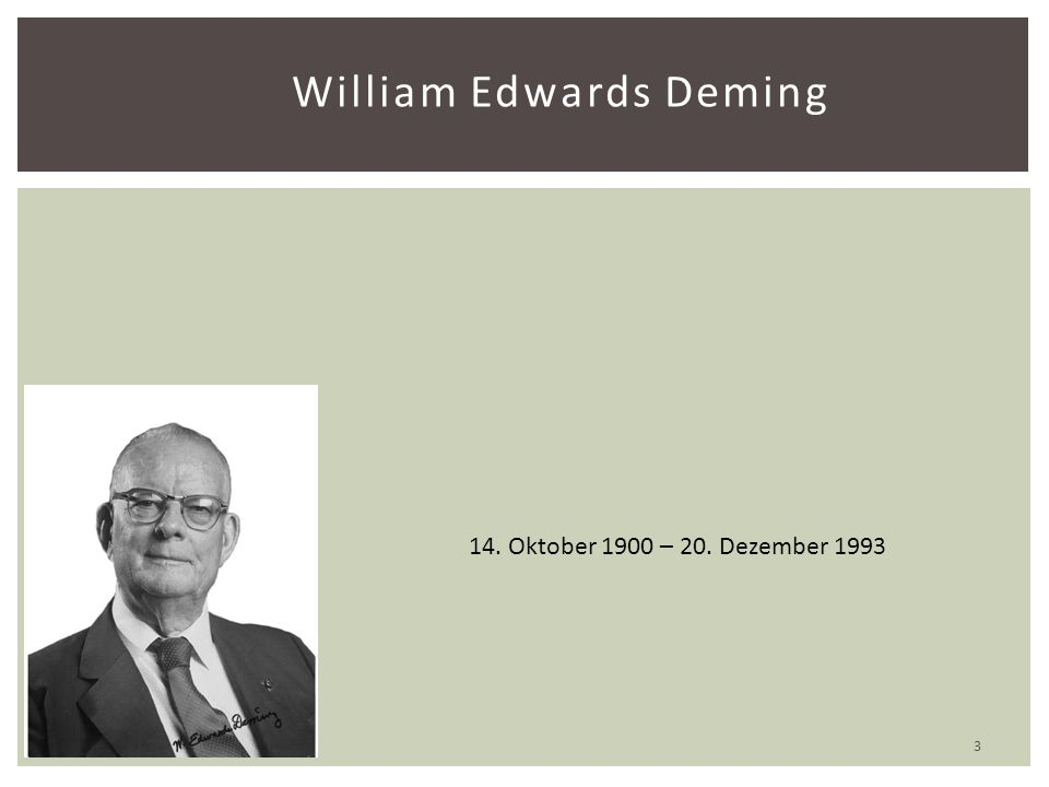 William Edwards Deming 14. Oktober 1900 – 20. Dezember 1993 3